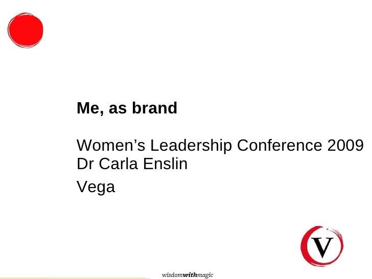 <ul><li>Me, as brand Women's Leadership Conference 2009 Dr Carla Enslin </li></ul><ul><li>Vega </li></ul>