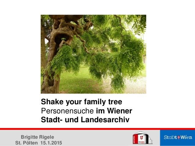 Shake your family tree Personensuche im Wiener Stadt- und Landesarchiv Brigitte Rigele St. Pölten 15.1.2015