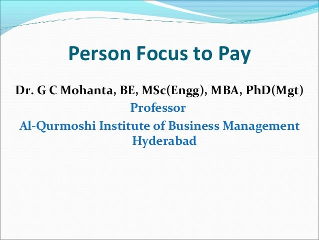 Person Focus to Pay Dr. G C Mohanta, BE, MSc(Engg), MBA, PhD(Mgt) Professor Al-Qurmoshi Institute of Business Management H...