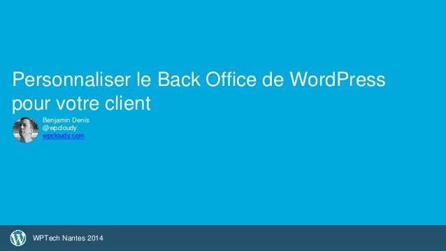 1  Personnaliser le Back Office de WordPress  pour votre client  Benjamin Denis  @wpcloudy  wpcloudy.com  WPTech Nantes 20...