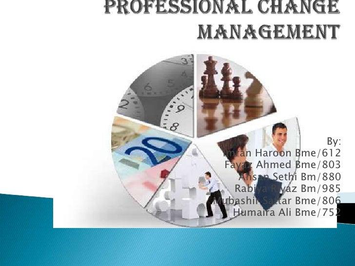 PROFESSIOnAlchange management<br />By:<br />ImranHaroonBme/612<br />Fayaz Ahmed Bme/803<br />AhsanSethiBm/880<br />...