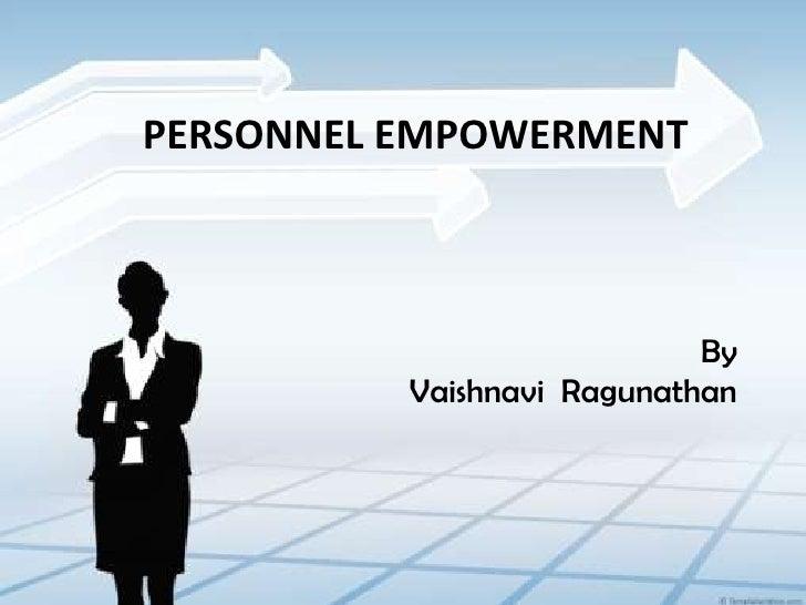 PERSONNEL EMPOWERMENT<br />By<br />Vaishnavi  Ragunathan<br />
