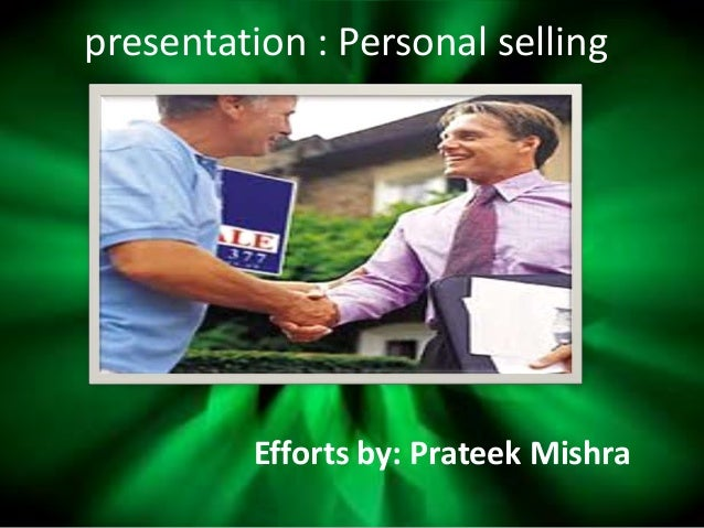 presentation : Personal selling Efforts by: Prateek Mishra