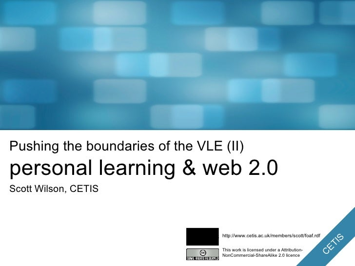 Pushing the boundaries of the VLE (II) personal learning & web 2.0 Scott Wilson, CETIS This work is licensed under a Attri...