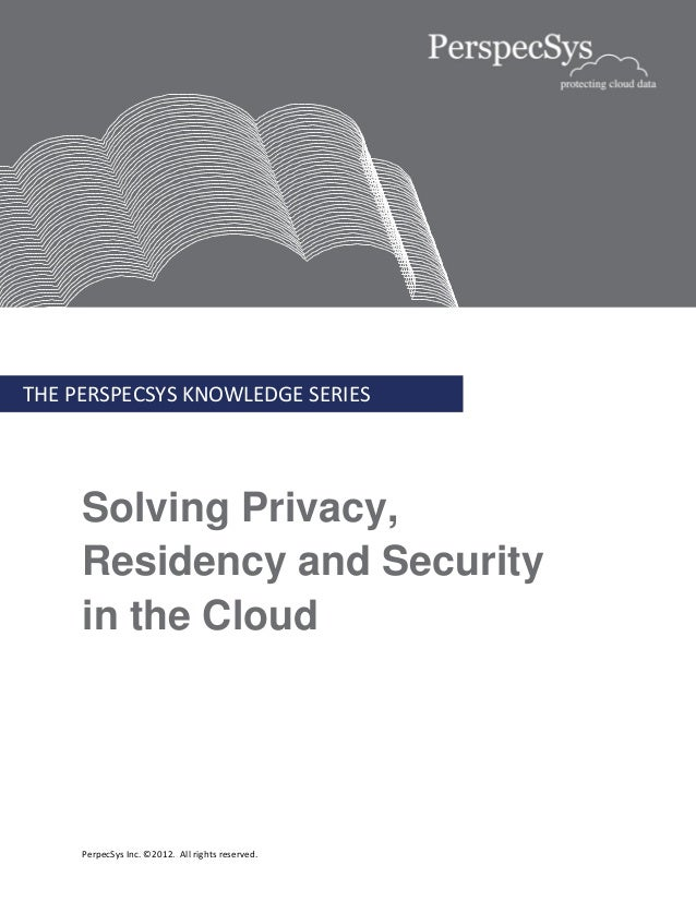 THE PERSPECSYS KNOWLEDGE SERIES     Solving Privacy,     Residency and Security     in the Cloud     PerpecSys Inc. ©2012....