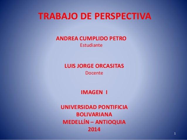 TRABAJO DE PERSPECTIVA ANDREA CUMPLIDO PETRO Estudiante LUIS JORGE ORCASITAS Docente IMAGEN I UNIVERSIDAD PONTIFICIA BOLIV...