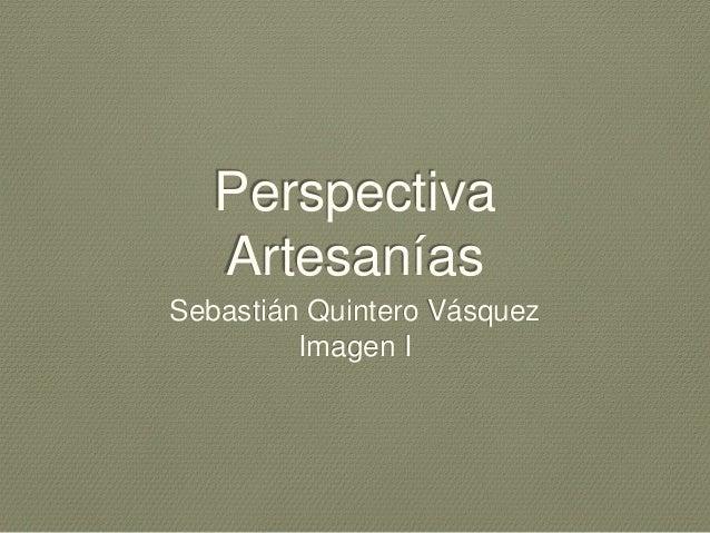Perspectiva  Artesanías  Sebastián Quintero Vásquez  Imagen I