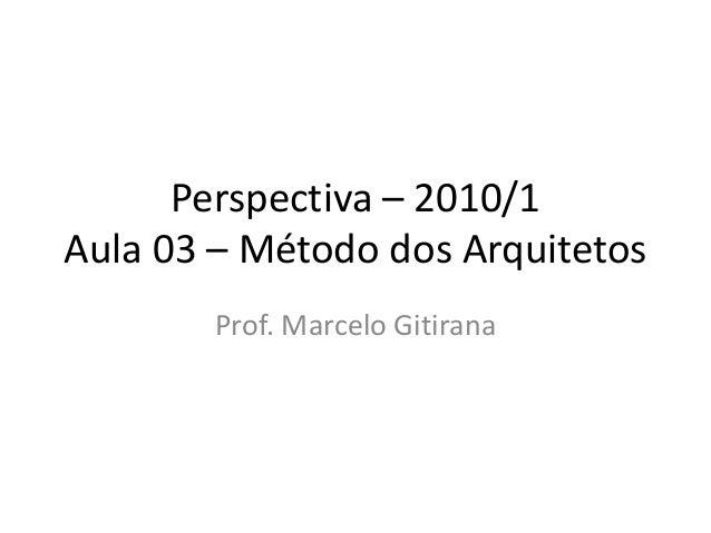Perspectiva – 2010/1 Aula 03 – Método dos Arquitetos Prof. Marcelo Gitirana