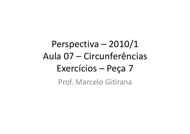 Perspectiva – 2010/1 Aula 07 – Circunferências Exercícios – Peça 7 Prof. Marcelo Gitirana