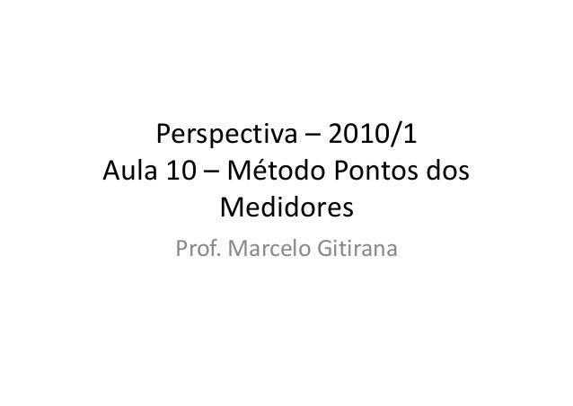 Perspectiva – 2010/1 Aula 10 – Método Pontos dos Medidores Prof. Marcelo Gitirana