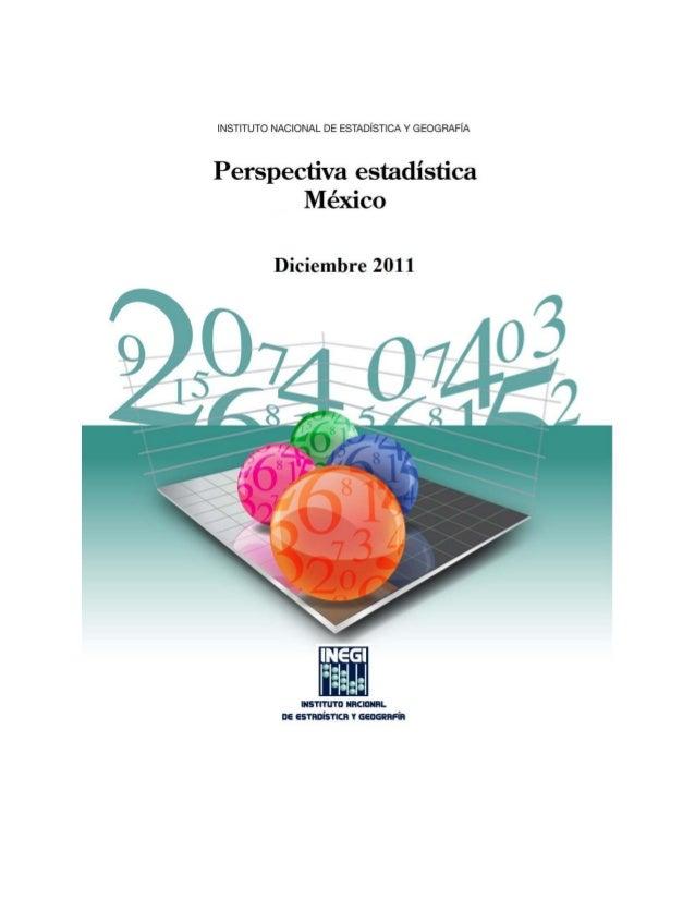 PRESENTACIÓN El Instituto Nacional de Estadística y Geografía (INEGI) presenta la Perspectiva Estadística de México, publi...