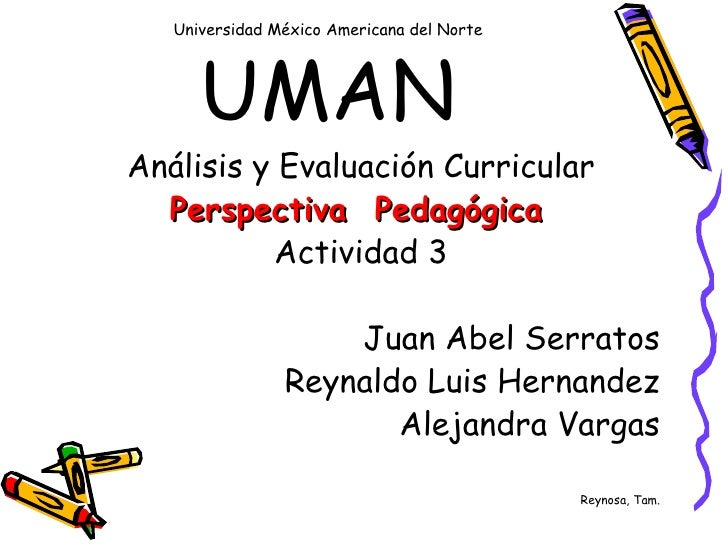 Universidad  México  Americana del Norte  UMAN <ul><li>Análisis  y  Evaluación  Curricular </li></ul><ul><li>Perspectiva  ...
