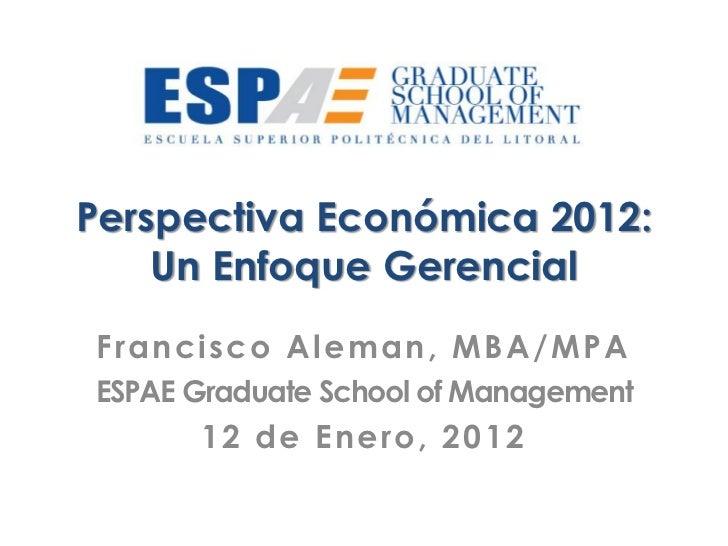 Perspectiva Económica 2012:    Un Enfoque GerencialFrancisco Aleman, MBA/MPAESPAE Graduate School of Management      12 de...
