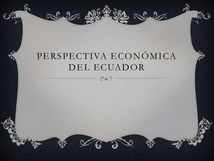 PERSPECTIVA ECONÓMICA     DEL ECUADOR