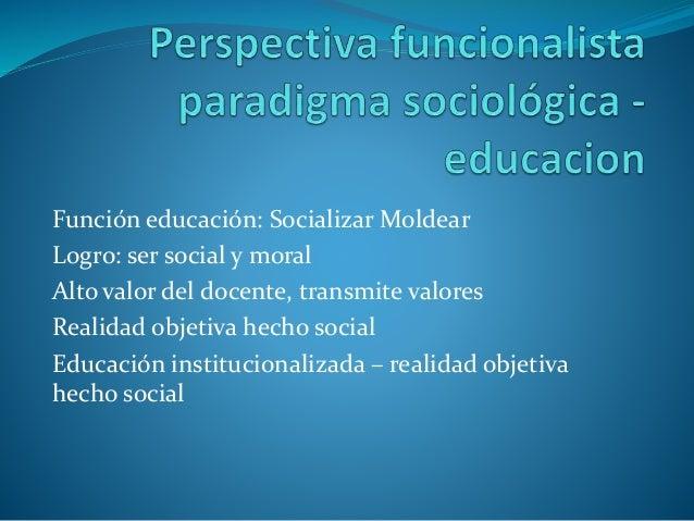 Función educación: Socializar Moldear Logro: ser social y moral Alto valor del docente, transmite valores Realidad objetiv...
