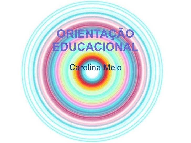 ORIENTAÇÃO EDUCACIONAL Carolina Melo