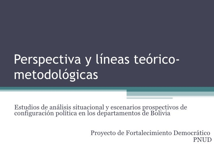 Perspectiva y líneas teórico-metodológicas Estudios de análisis situacional y escenarios prospectivos de configuración pol...