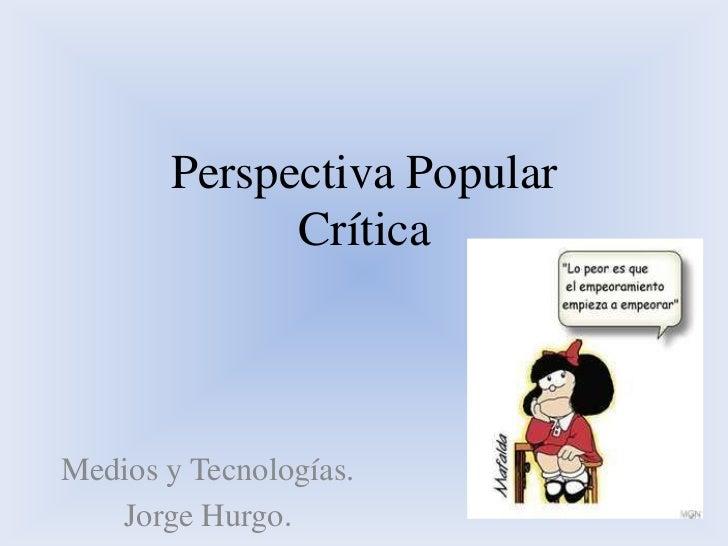 Perspectiva Popular             CríticaMedios y Tecnologías.   Jorge Hurgo.