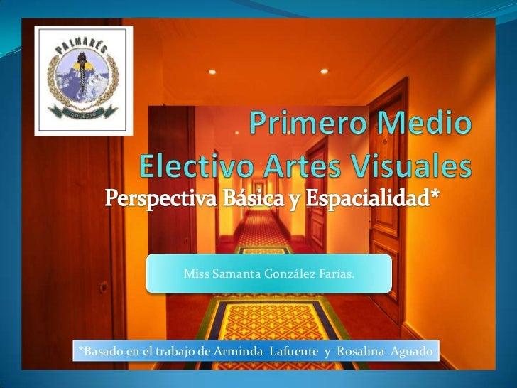 Primero Medio Electivo Artes Visuales<br />Perspectiva Básica y Espacialidad*<br />Miss Samanta González Farías.<br />*Bas...