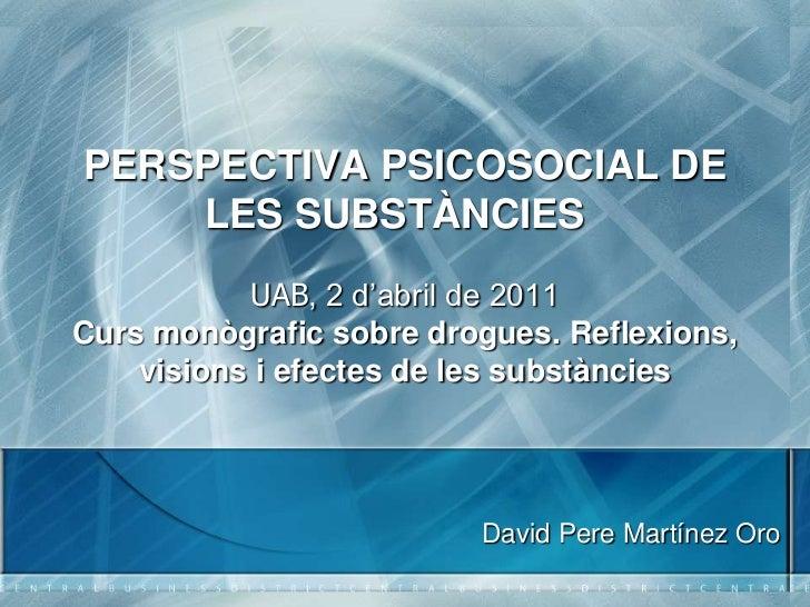 PERSPECTIVA PSICOSOCIAL DE    LES SUBSTÀNCIES           UAB, 2 d'abril de 2011Curs monògrafic sobre drogues. Reflexions,  ...