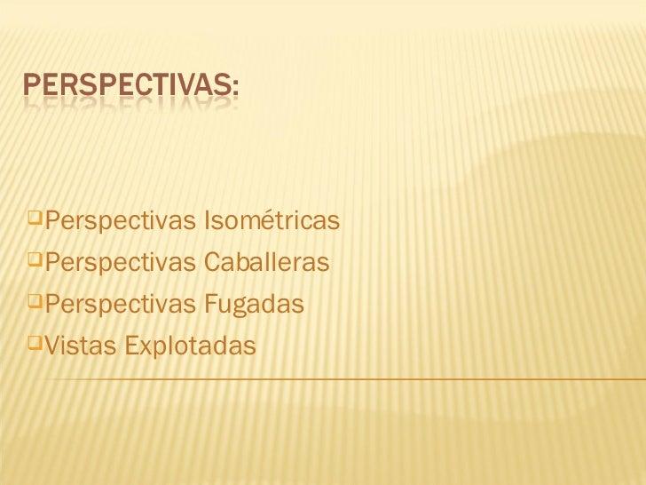 <ul><li>Perspectivas Isométricas </li></ul><ul><li>Perspectivas Caballeras </li></ul><ul><li>Perspectivas Fugadas </li></u...