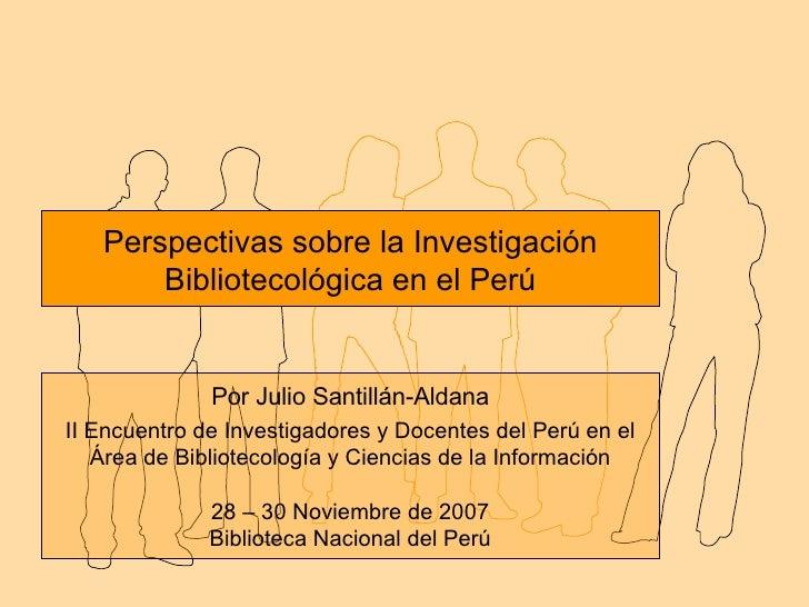 Perspectivas sobre la Investigación Bibliotecológica en el Perú Por Julio Santillán-Aldana II Encuentro de Investigadores ...