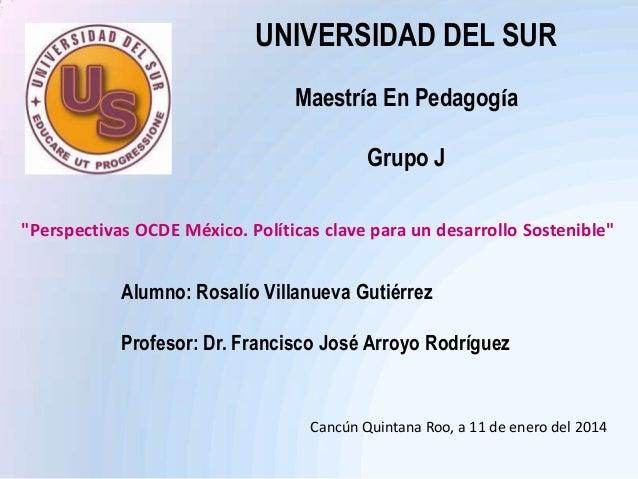 """UNIVERSIDAD DEL SUR Maestría En Pedagogía Grupo J """"Perspectivas OCDE México. Políticas clave para un desarrollo Sostenible..."""