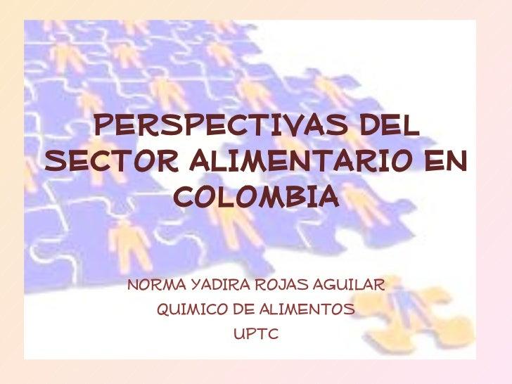 PERSPECTIVAS DEL SECTOR ALIMENTARIO EN COLOMBIA NORMA YADIRA ROJAS AGUILAR QUIMICO DE ALIMENTOS UPTC
