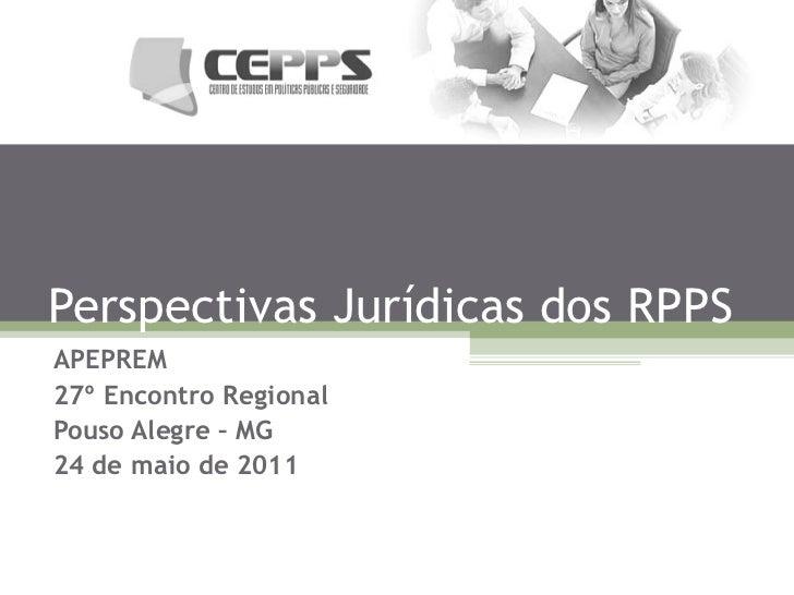 Perspectivas Jurídicas dos RPPS APEPREM 27º Encontro Regional Pouso Alegre – MG 24 de maio de 2011
