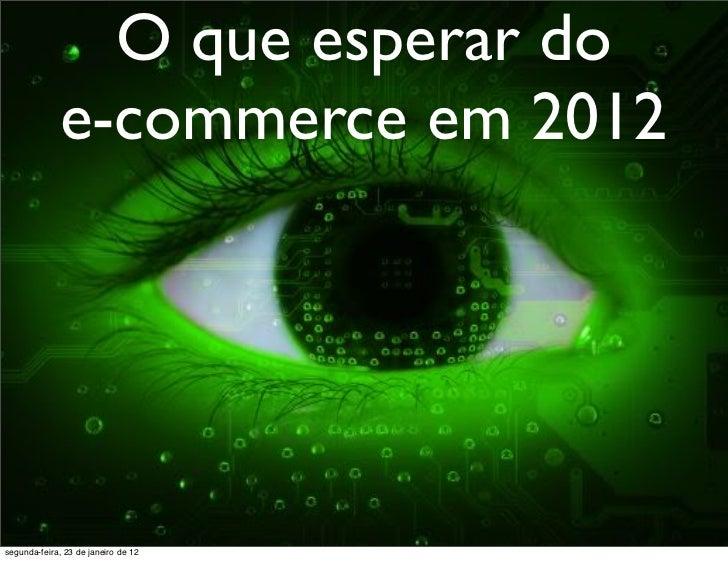 O que esperar do             e-commerce em 2012segunda-feira, 23 de janeiro de 12