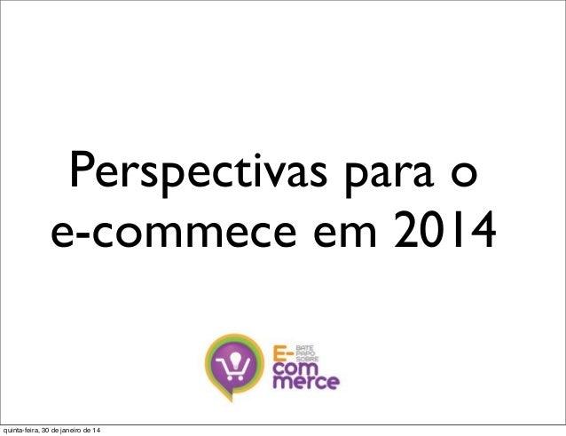 Perspectivas para o e-commece em 2014  quinta-feira, 30 de janeiro de 14