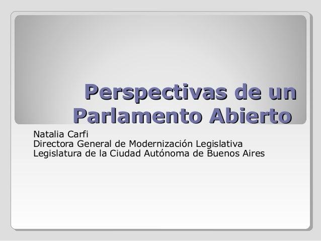 Perspectivas de un Parlamento Abierto Natalia Carfi Directora General de Modernización Legislativa Legislatura de la Ciuda...