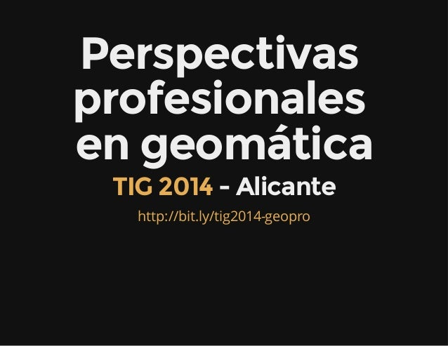 Perspectivas profesionales en geomática - AlicanteTIG 2014 http://bit.ly/tig2014-geopro
