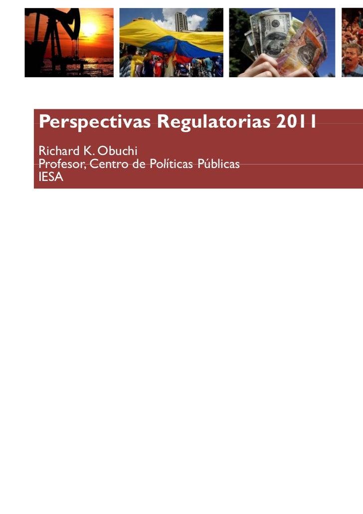 Perspectivas Regulatorias 2011Richard K. ObuchiProfesor,Profesor Centro de Políticas PúblicasIESA