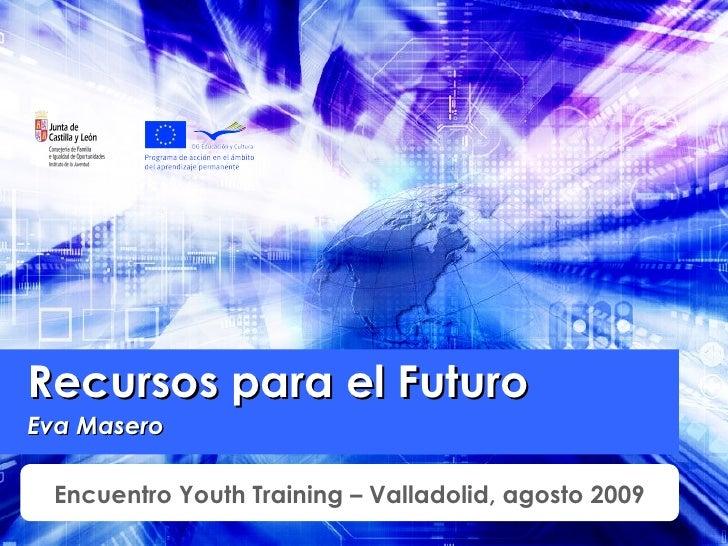 Recursos para el Futuro Eva Masero Encuentro Youth Training – Valladolid, agosto 2009