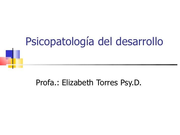 Psicopatología del desarrollo  Profa.: Elizabeth Torres Psy.D.