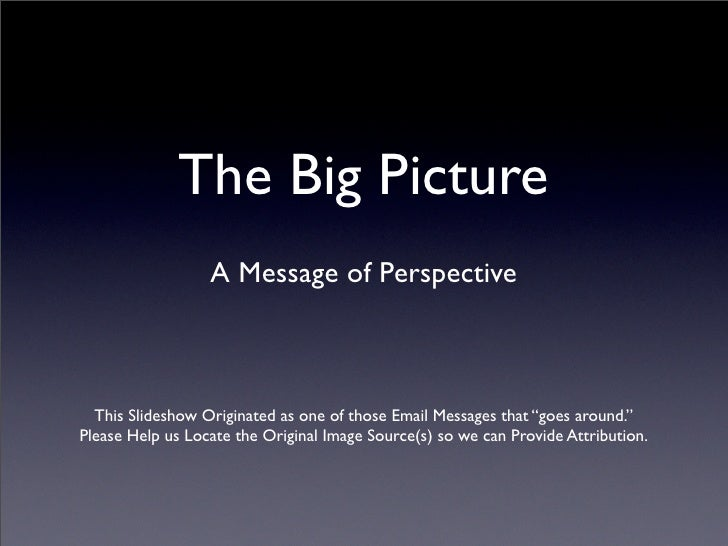 The Big Picture                   A Message of Perspective      This Slideshow Originated as one of those Email Messages t...