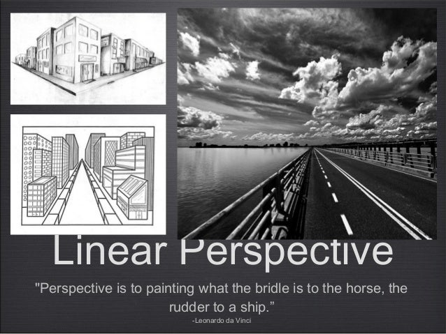 """""""Perspective is to painting what the bridle is to the horse, the rudder to a ship."""" -Leonardo da Vinci Linear Perspective"""