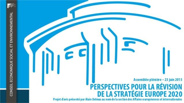 PERSPECTIVES POUR LA RÉVISION DE LA STRATÉGIE EUROPE 2020 Assemblée plénière – 23 juin 2015 Projet d'avis présenté par Ala...
