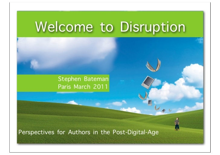 Welcome to Disruption             Stephen Bateman             Paris March 2011Perspectives for Authors in the Post-Digital...