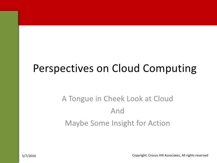 Perspectives on Cloud Computing             A Tongue in Cheek Look at Cloud                          And             Maybe...
