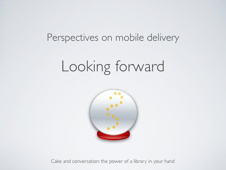 Perspectives on mobile delivery	      Looking forward	 Cake and conversation: the power of a library in your hand