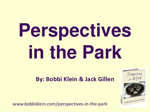 Perspectives in the Park By: Bobbi Klein & Jack Gillen www.bobbiklein.com/perspectives-in-the-park