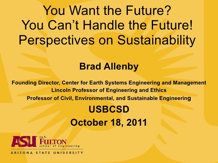 You Want the Future? You Can't Handle the Future! Perspectives on Sustainability Brad Allenby Founding Director, Center fo...