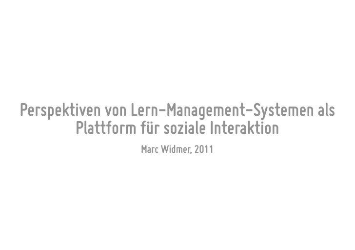 Perspektiven von Lern-Management-Systemen als        Plattform für soziale Interaktion                 Marc Widmer, 2011