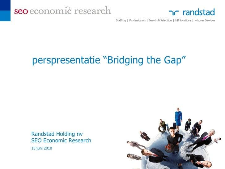 "perspresentatie ""Bridging the Gap""     Randstad Holding nv SEO Economic Research 15 juni 2010"