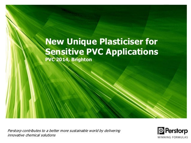 New Unique Plasticiser for Sensitive PVC Applications PVC 2014, Brighton Perstorp contributes to a better more sustainable...