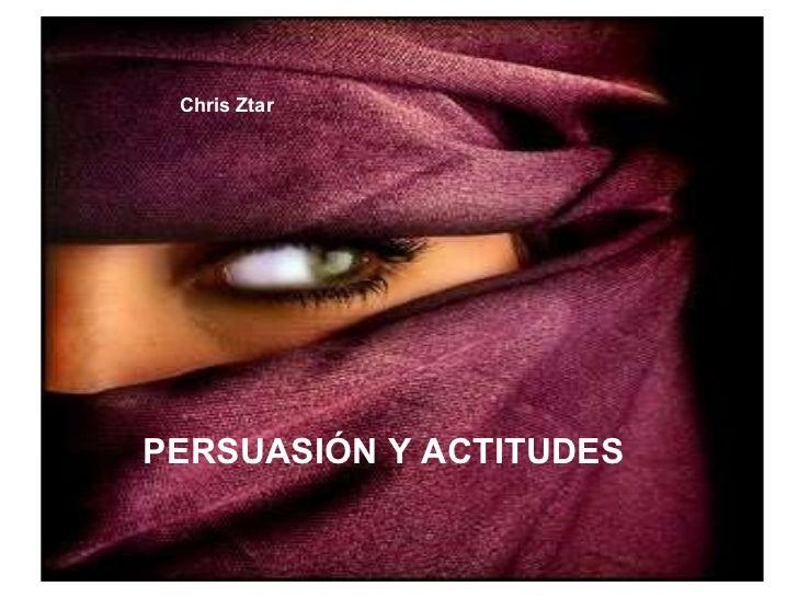 Chris Ztar PERSUASIÓN Y ACTITUDES