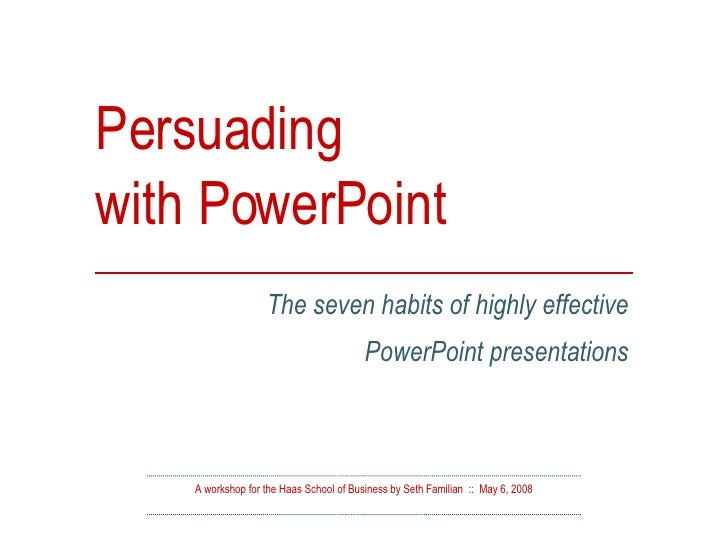 Persuading  with PowerPoint A workshop for the Haas School of Business by Seth Familian  ::  May 6, 2008 The seven habits ...