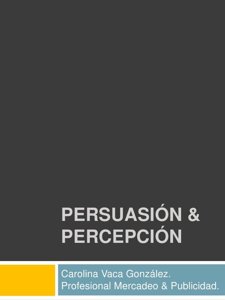 PERSUASIÓN & Percepción <br />Carolina Vaca González.<br />Profesional Mercadeo & Publicidad.<br />